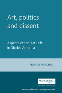 Art, Politics and Dissent: Aspects of the Art Left in Sixties America