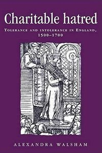 Charitable Hatred: Tolerance and Intolerance in England, 1500-1700