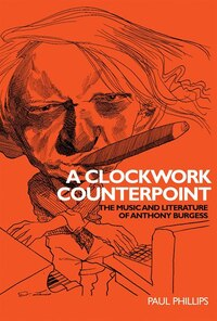 A Clockwork Counterpoint: The Music and Literature of Anthony Burgess