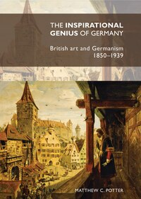 The Inspirational Genius of Germany: British art and Germanism, 1850-1939