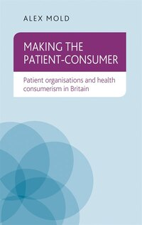 Making the Patient-Consumer: Patient organisations and health consumerism in Britain