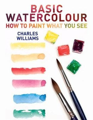 Basic Watercolour: How To Paint What You See by Charles Williams