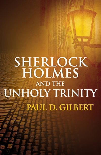 Sherlock Holmes And The Unholy Trinity by Paul Gilbert