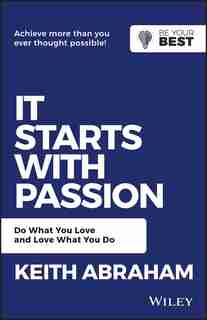 It Starts with Passion: Do What You Love and Love What You Do by Keith Abraham