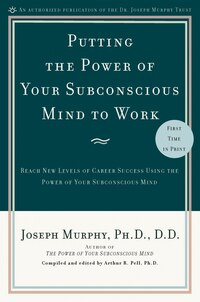 Putting The Power Of Your Subconscious Mind To Work: Reach New Levels Of Career Success Using The…