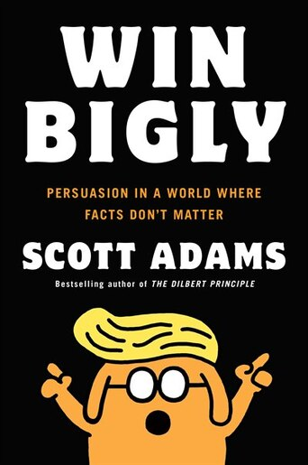 Win bigly persuasion in a world where facts dont matter book by win bigly persuasion in a world where facts dont matter by scott adams fandeluxe Image collections