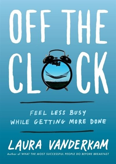 Off The Clock: Feel Less Busy While Getting More Done by Laura Vanderkam