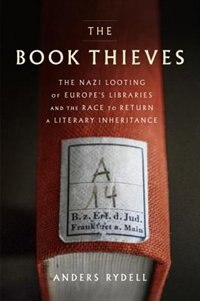 The Book Thieves: The Nazi Looting Of Europe's Libraries And The Race To Return A Literary Inheritance by Anders Rydell