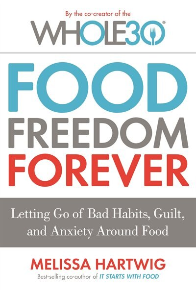 The Whole30's Food Freedom Forever: Letting Go Of Bad Habits, Guilt, And Anxiety Around Food by Melissa Hartwig Urban