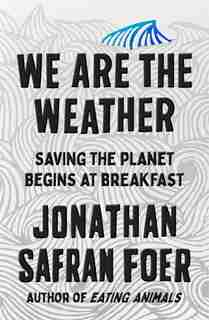 We Are The Weather: Saving The Planet Begins At Breakfast by Jonathan Safran Foer
