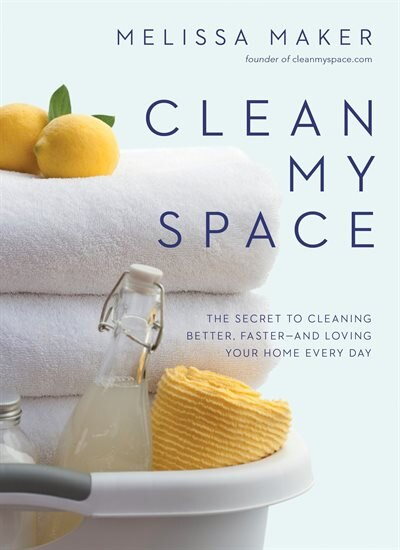 Clean My Space: The Secret To Cleaning Better, Faster--and Loving Your Home Every Day by Melissa Maker