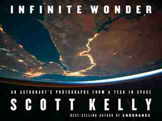Infinite Wonder: An Astronaut's Photographs From A Year In Space by Scott Kelly