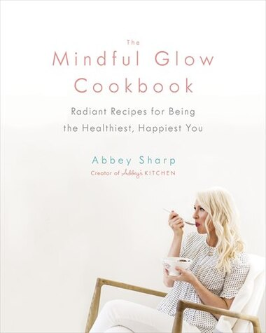 The Mindful Glow Cookbook: Radiant Recipes For Being The Healthiest, Happiest You by Abbey Sharp