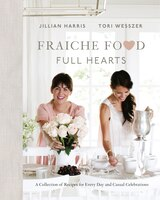 Fraiche Food, Full Hearts: A Collection Of Recipes For Every Day And Casual Celebrations