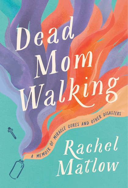 Dead Mom Walking: A Memoir Of Miracle Cures And Other Disasters by Rachel Matlow