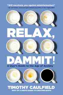 Relax, Dammit!: A User's Guide To The Age Of Anxiety by Timothy Caulfield