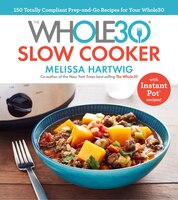 The Whole30 Slow Cooker: 150 Totally Compliant Prep-and-go Recipes For Your Whole30 With Instant…