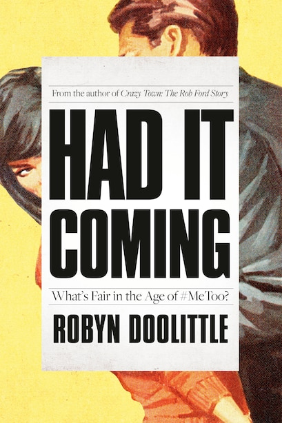 Had It Coming: What's Fair In The Age Of #metoo? by Robyn Doolittle