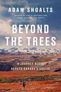 Beyond The Trees: A Journey Alone Across Canada's Arctic by Adam Shoalts