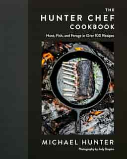The Hunter Chef Cookbook: Hunt, Fish, And Forage In Over 100 Recipes by Michael Hunter