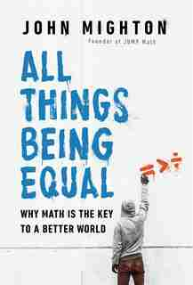 All Things Being Equal: Why Math Is The Key To A Better World by John Mighton