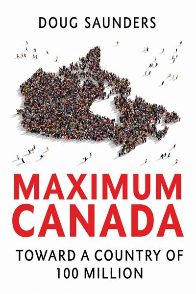 Maximum Canada: Toward A Country Of 100 Million by Doug Saunders
