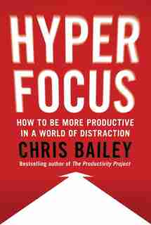 Hyperfocus: How To Be More Productive In A World Of Distraction by Chris Bailey