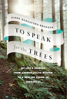 To Speak For The Trees: My Life's Journey From Ancient Celtic Wisdom To A Healing Vision Of The…