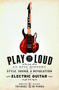 Book Play It Loud: An Epic History Of The Style, Sound, And Revolution Of The Electric Guitar by Brad Tolinski