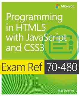 Exam Ref 70-480 Programming In Html5 With Javascript And Css3 (mcsd): Programming In Html5 With Javascript And Css3 by Rick Delorme