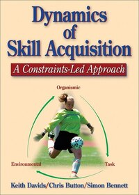 Dynamics Of Skill Acquisition: A Constraints-led Approach: a Constraints LED Approach