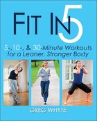 Fit In 5: 5, 10, & 30 Minute Workouts For A Leaner, Stronger Body: 5, 10 & 30 Minute Workouts for a…