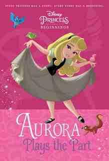 Disney Princess Beginnings: Aurora Plays The Part (disney Princess) by Tessa Roehl