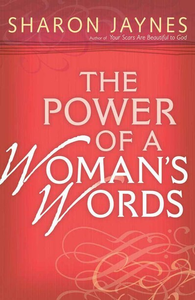 The Power Of A Woman's Words: Speaking Life And Encouragement Into Your Relationships by Sharon Jaynes