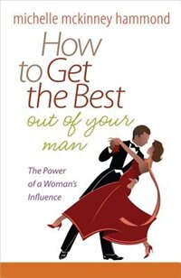How To Get The Best Out Of Your Man: The Power Of A Womans Influence