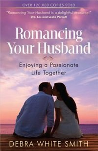 Romancing Your Husband: Enjoying A Passionate Life Together
