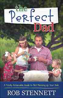 The Perfect Dad: A Totally Achievable Guide To Not Messing Up Your Kids by Rob Stennett