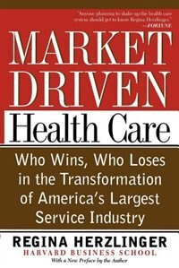 Market-driven Health Care: Who Wins, Who Loses In The Transformation Of America's Largest Service…