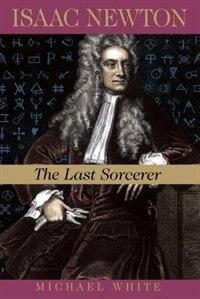 Isaac Newton: The Last Sorcerer