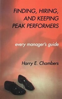 Finding, Hiring, And Keeping Peak Performers: Every Manager's Guide