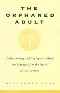 Book The Orphaned Adult: Understanding And Coping With Grief And Change After The Death Of Our Parents by Alexander Levy