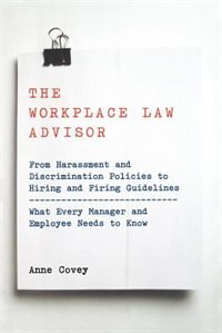 The Workplace Law Advisor: From Harassment And Discrimination Policies To Hiring And Firing…