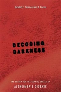 Decoding Darkness: The Search For The Genetic Causes Of Alzheimer's Disease by Rudolph E Tanzi
