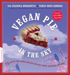 Vegan Pie in the Sky: 75 Out-of-This-World Recipes for Pies, Tarts, Cobblers, and More