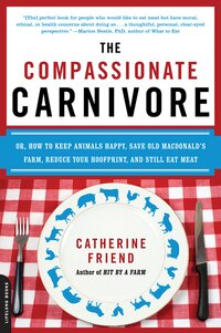 The Compassionate Carnivore: Or, How to Keep Animals Happy, Save Old MacDonald?s Farm, Reduce Your…