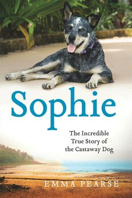 Book Sophie: The Incredible True Story of the Castaway Dog by Emma Pearse