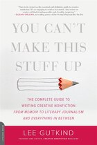 You Can't Make This Stuff Up: The Complete Guide to Writing Creative Nonfiction--from Memoir to…