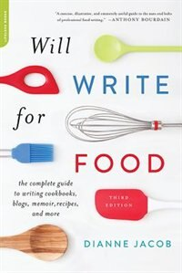 Book Will Write for Food: The Complete Guide to Writing Cookbooks, Blogs, Memoir, Recipes, and More by Dianne Jacob