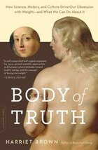 Body of Truth: How Science, History, and Culture Drive Our Obsession with Weight--and What We Can…