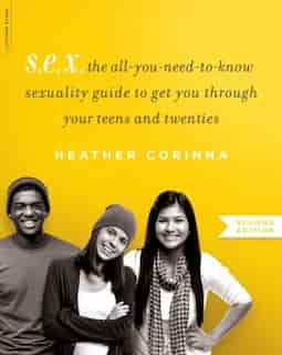 S.E.X., second edition: The All-You-Need-To-Know Sexuality Guide to Get You Through Your Teens and Twenties by Heather Corinna